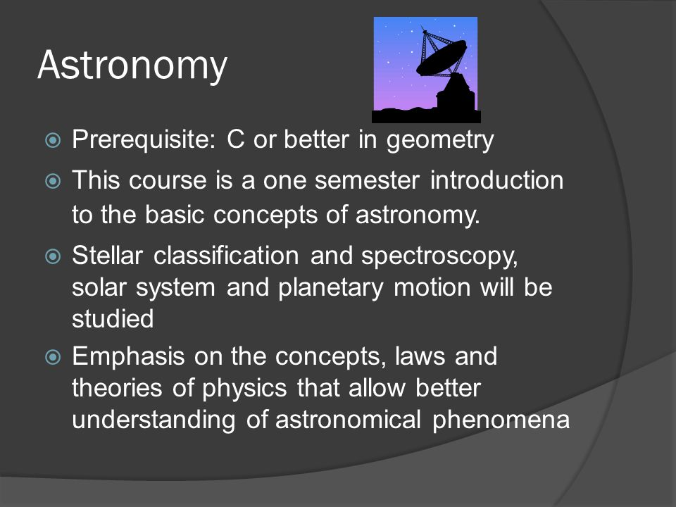  Prerequisite: C or better in geometry  This course is a one semester introduction to the basic concepts of astronomy.