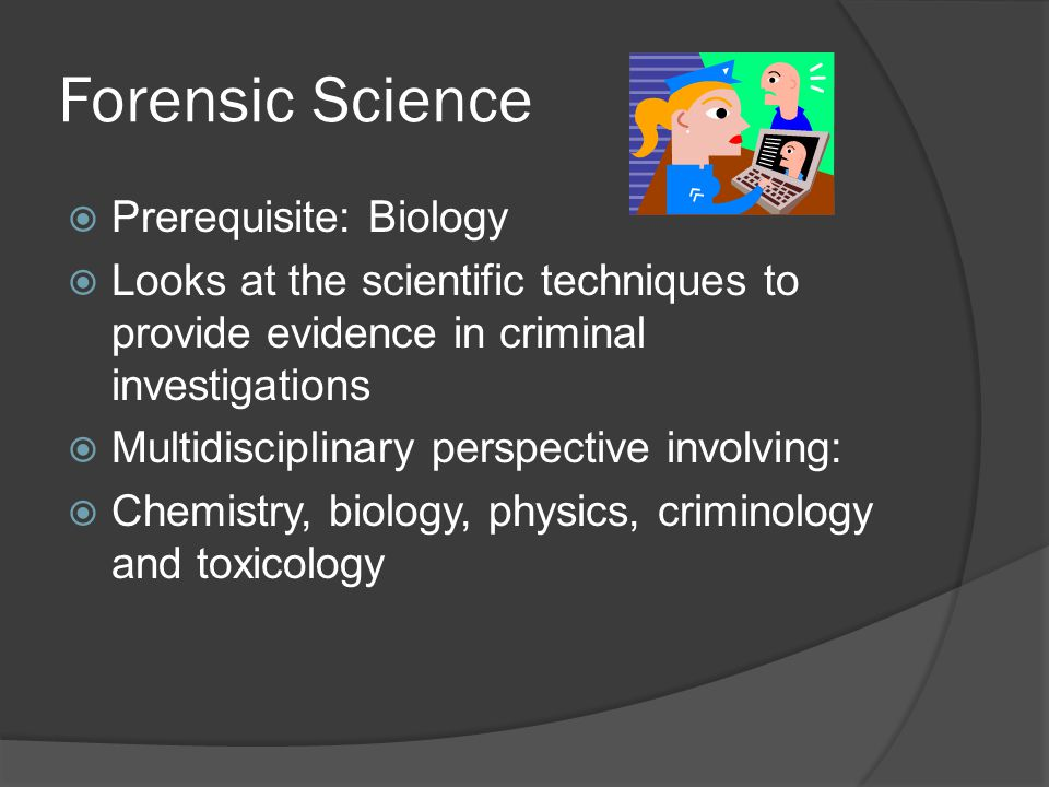  Prerequisite: Biology  Looks at the scientific techniques to provide evidence in criminal investigations  Multidisciplinary perspective involving:  Chemistry, biology, physics, criminology and toxicology