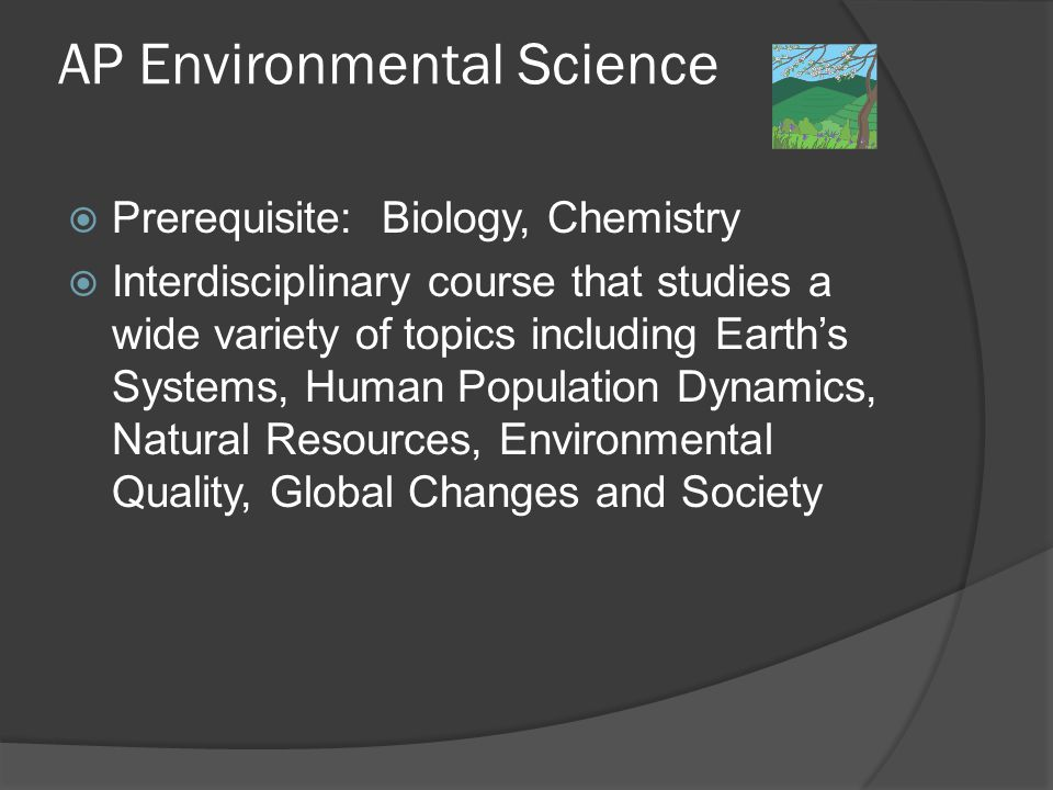 AP Environmental Science  Prerequisite: Biology, Chemistry  Interdisciplinary course that studies a wide variety of topics including Earth's Systems, Human Population Dynamics, Natural Resources, Environmental Quality, Global Changes and Society