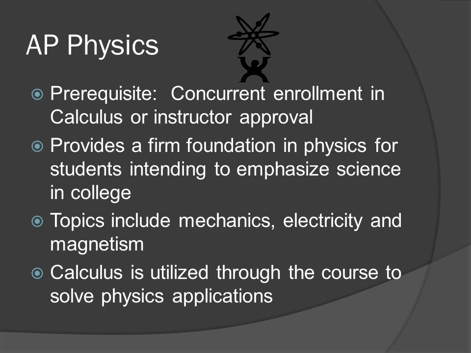 AP Physics  Prerequisite: Concurrent enrollment in Calculus or instructor approval  Provides a firm foundation in physics for students intending to emphasize science in college  Topics include mechanics, electricity and magnetism  Calculus is utilized through the course to solve physics applications