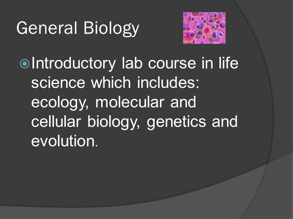 General Biology  Introductory lab course in life science which includes: ecology, molecular and cellular biology, genetics and evolution.
