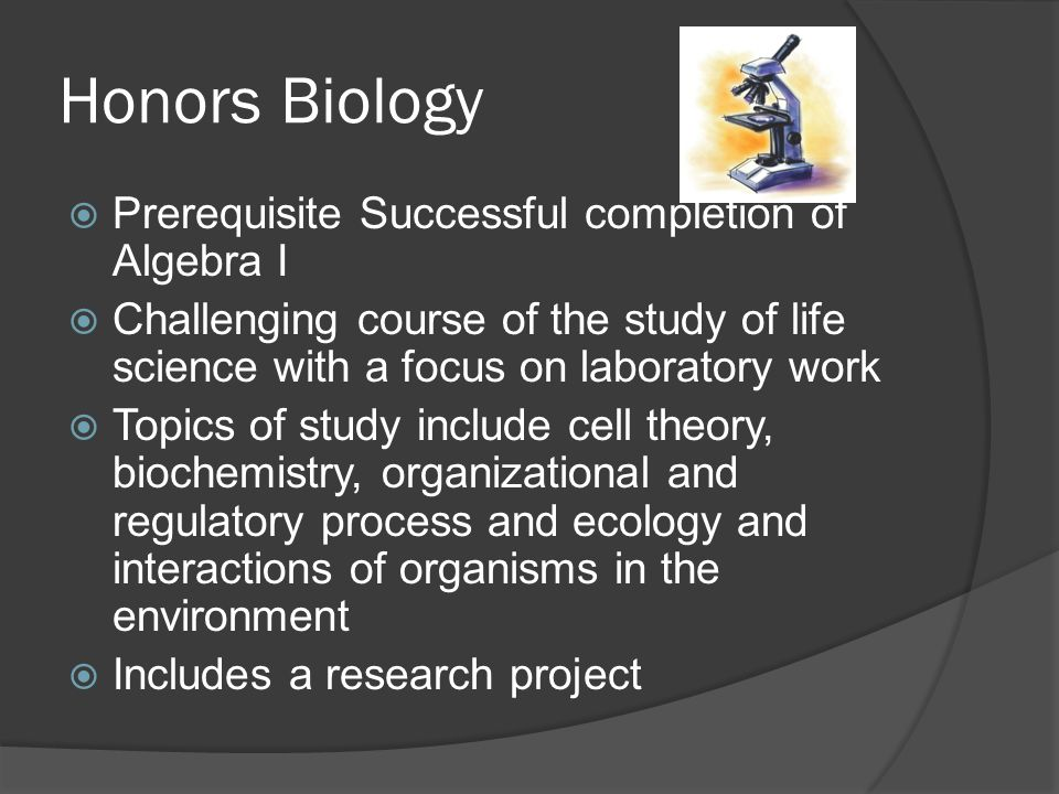 Honors Biology  Prerequisite Successful completion of Algebra I  Challenging course of the study of life science with a focus on laboratory work  Topics of study include cell theory, biochemistry, organizational and regulatory process and ecology and interactions of organisms in the environment  Includes a research project