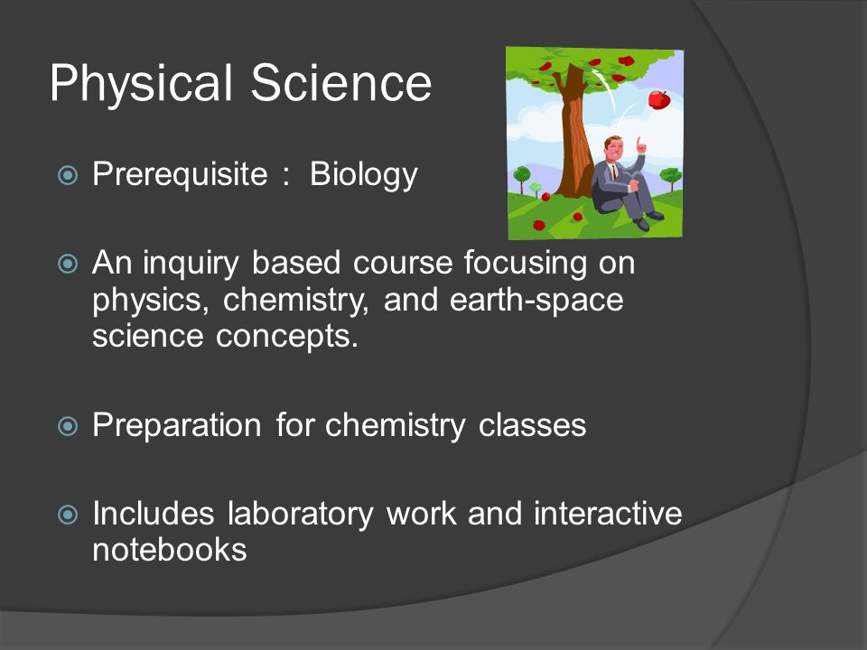 Physical Science  Prerequisite : Biology  An inquiry based course focusing on physics, chemistry, and earth-space science concepts.