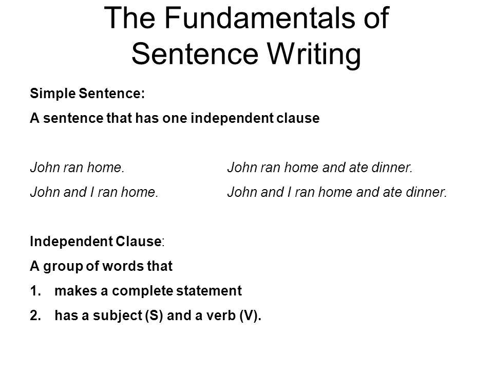 The Fundamentals of Sentence Writing Simple Sentence: A sentence that has one independent clause John ran home.