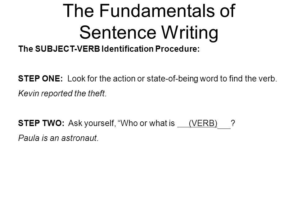 The Fundamentals of Sentence Writing The SUBJECT-VERB Identification Procedure: STEP ONE: Look for the action or state-of-being word to find the verb.