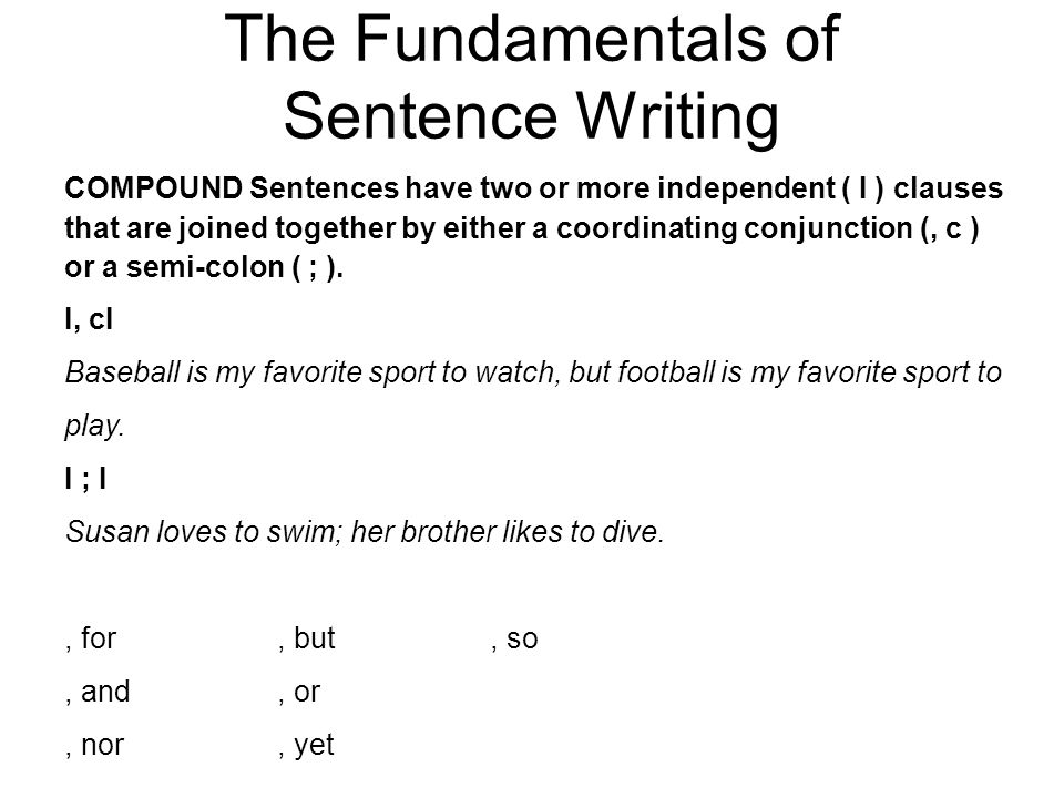The Fundamentals of Sentence Writing COMPOUND Sentences have two or more independent ( I ) clauses that are joined together by either a coordinating conjunction (, c ) or a semi-colon ( ; ).