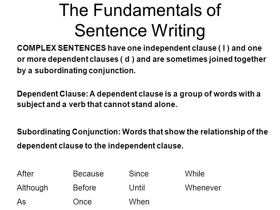 The Fundamentals of Sentence Writing COMPLEX SENTENCES have one independent clause ( I ) and one or more dependent clauses ( d ) and are sometimes joined together by a subordinating conjunction.