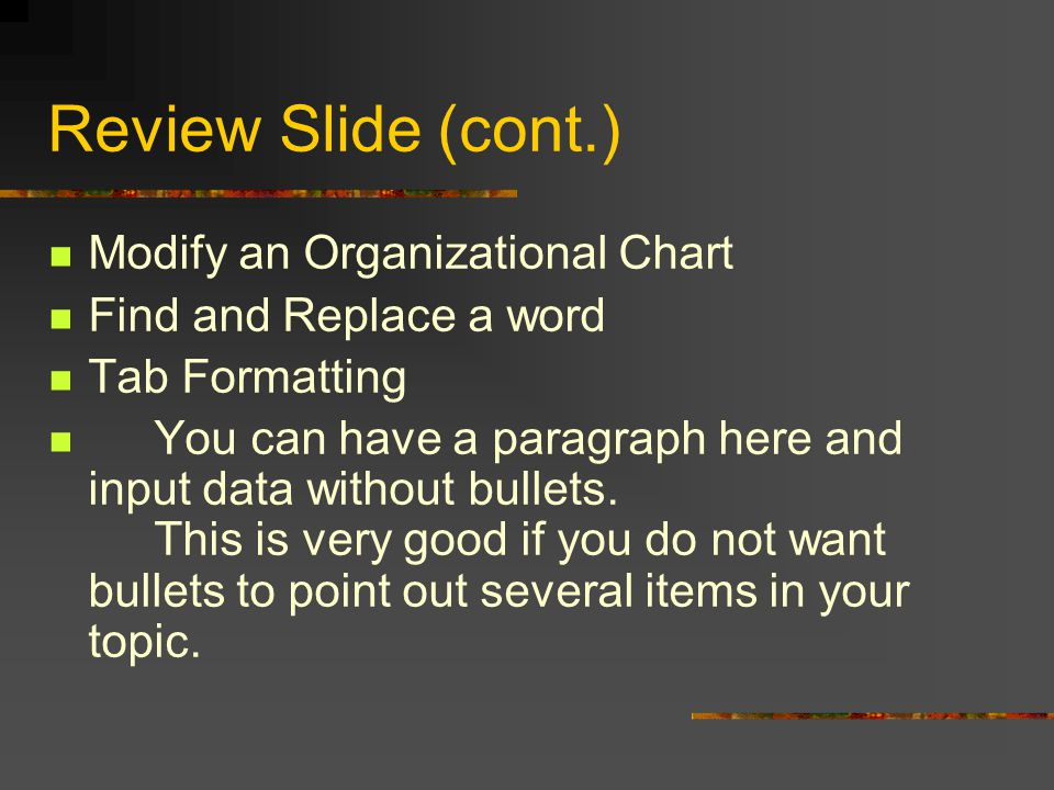 Review Slide (cont.) Modify a table Adding Auto Numbered Bullets Change the size of the numbers Adding Graphical Bullets Chapter 1 - Review Chapter 2 – Format and Layout Applying different Auto Layout Organizational Chart