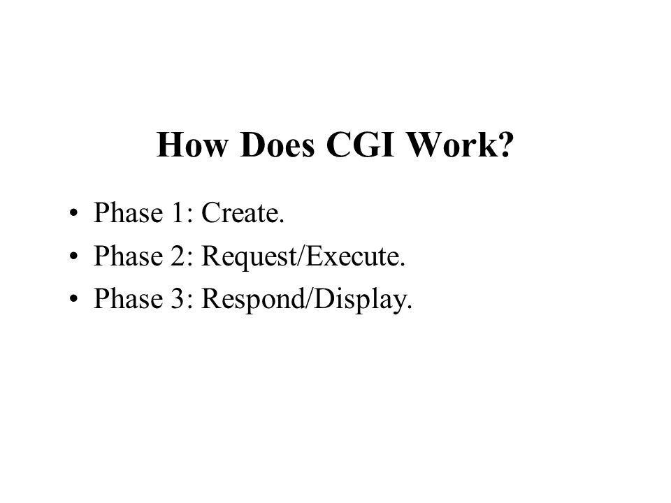 How Does CGI Work Phase 1: Create. Phase 2: Request/Execute. Phase 3: Respond/Display.