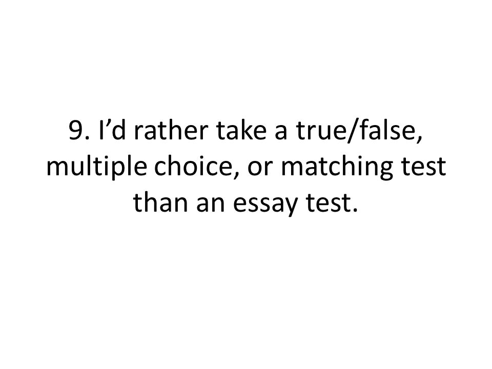 9. I'd rather take a true/false, multiple choice, or matching test than an essay test.