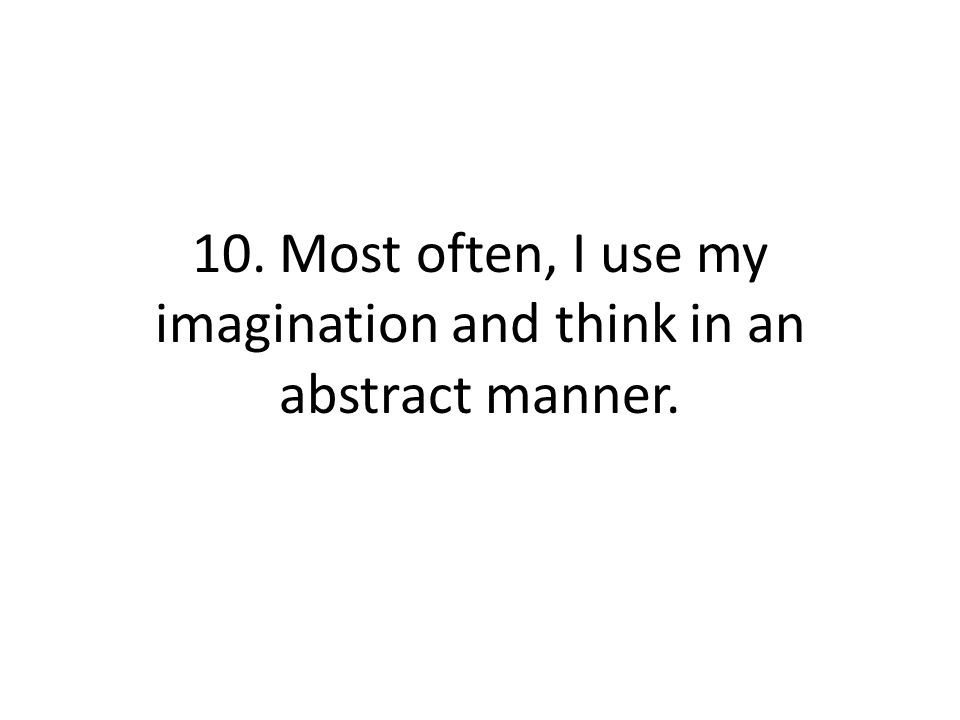 10. Most often, I use my imagination and think in an abstract manner.