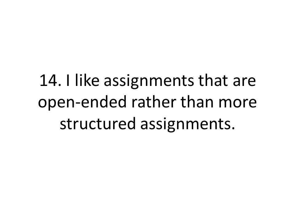 14. I like assignments that are open-ended rather than more structured assignments.