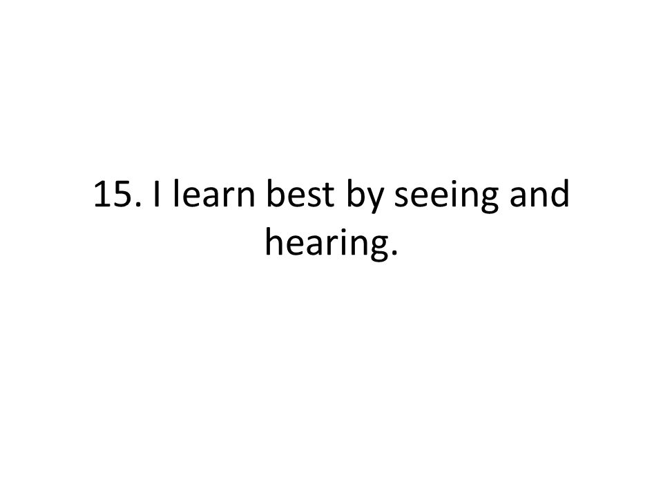 15. I learn best by seeing and hearing.