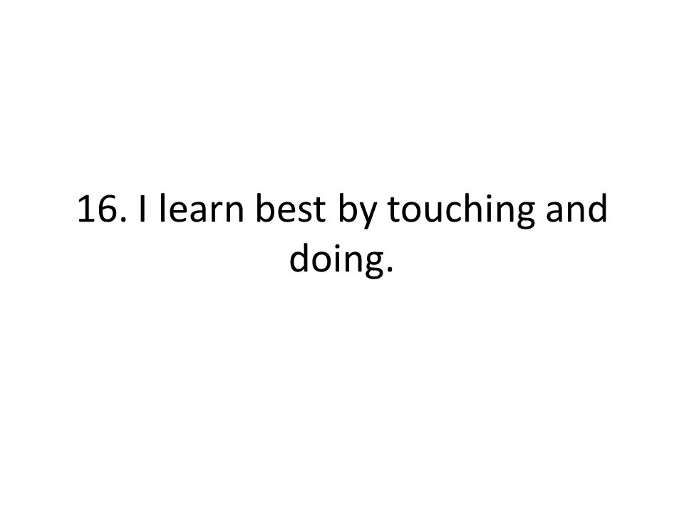 16. I learn best by touching and doing.
