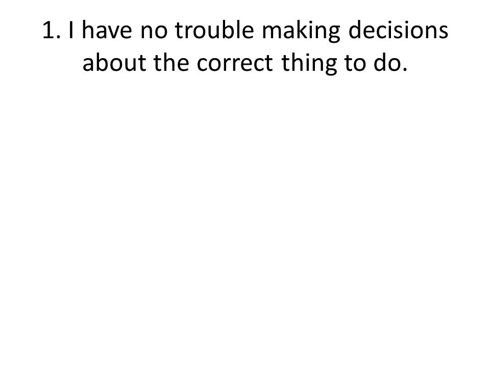 1. I have no trouble making decisions about the correct thing to do.