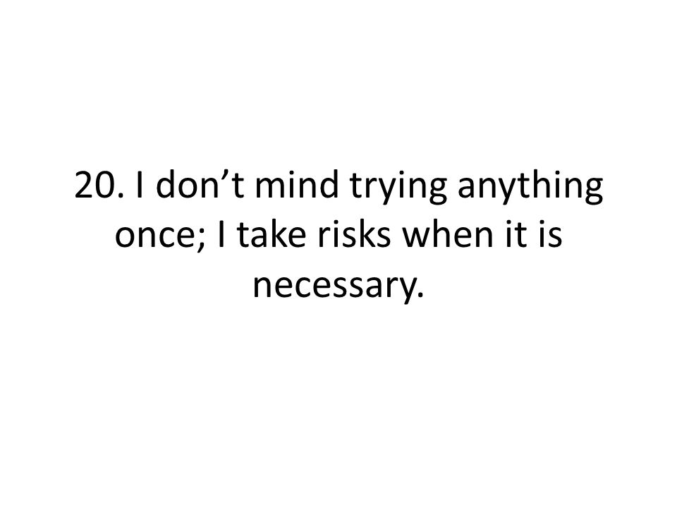 20. I don't mind trying anything once; I take risks when it is necessary.