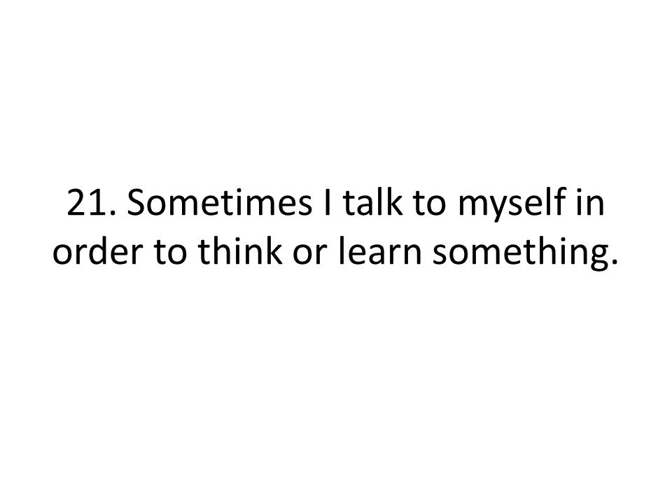 21. Sometimes I talk to myself in order to think or learn something.
