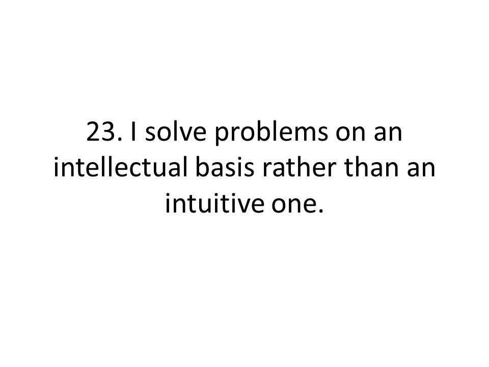 23. I solve problems on an intellectual basis rather than an intuitive one.