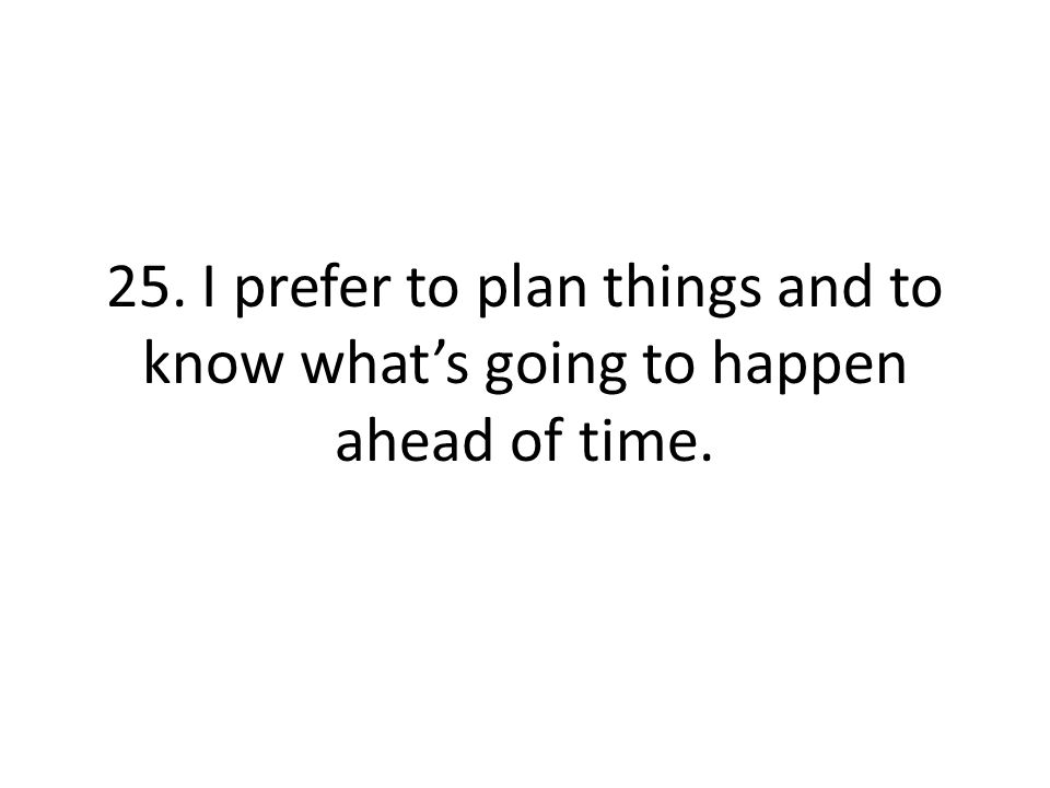 25. I prefer to plan things and to know what's going to happen ahead of time.