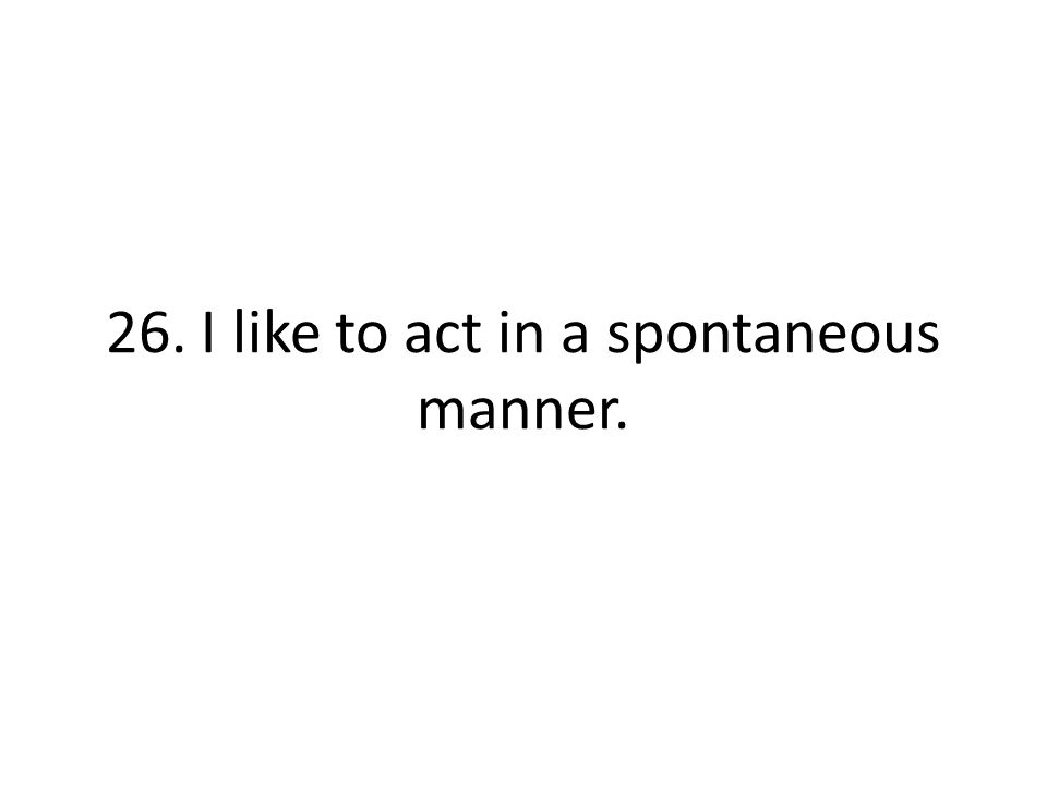 26. I like to act in a spontaneous manner.