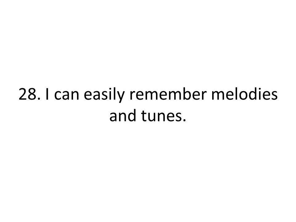 28. I can easily remember melodies and tunes.