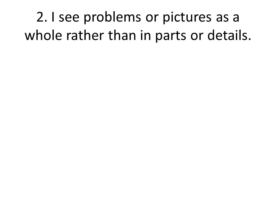 2. I see problems or pictures as a whole rather than in parts or details.