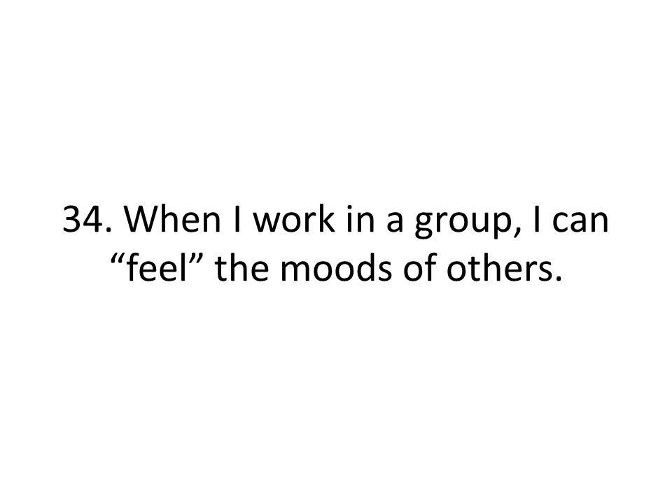 34. When I work in a group, I can feel the moods of others.
