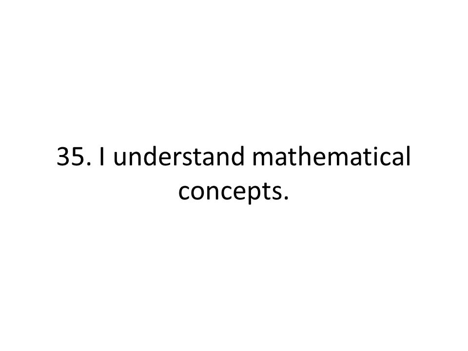 35. I understand mathematical concepts.