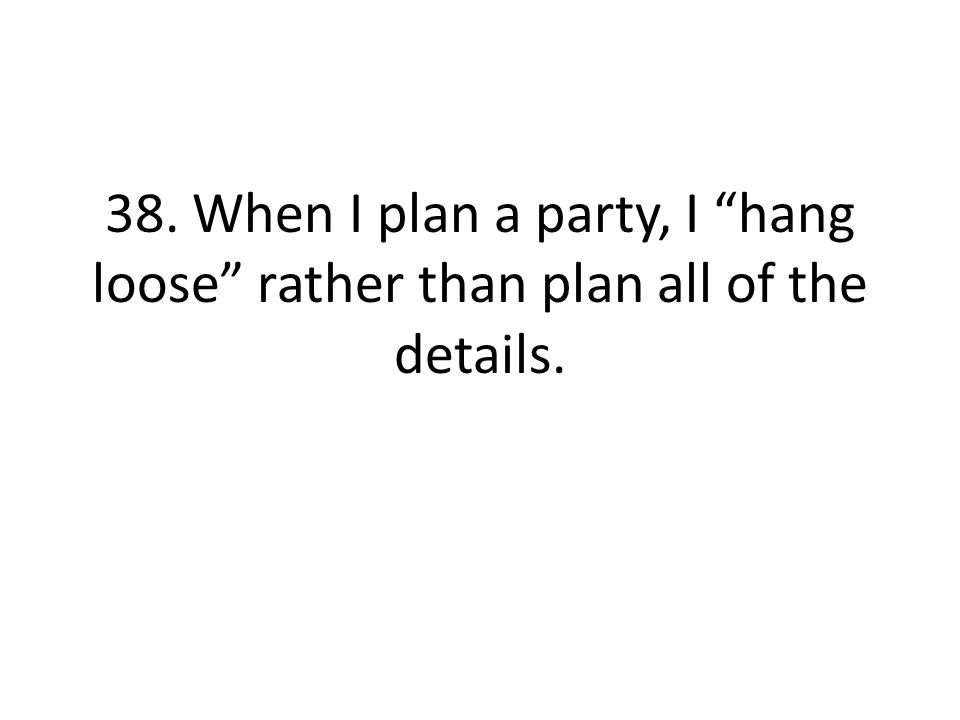 38. When I plan a party, I hang loose rather than plan all of the details.