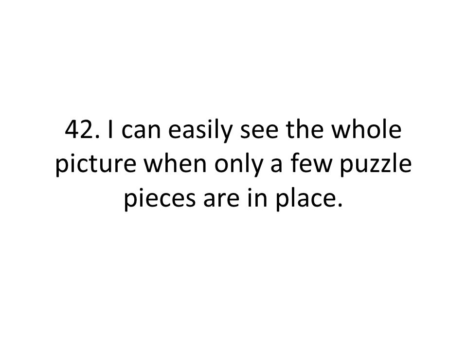 42. I can easily see the whole picture when only a few puzzle pieces are in place.