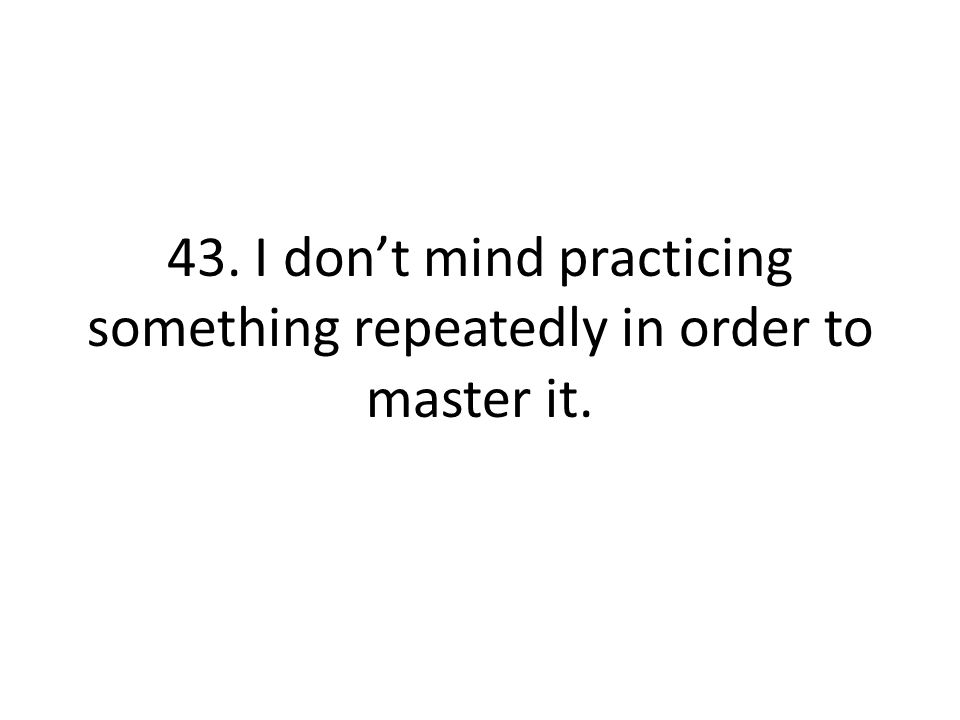 43. I don't mind practicing something repeatedly in order to master it.