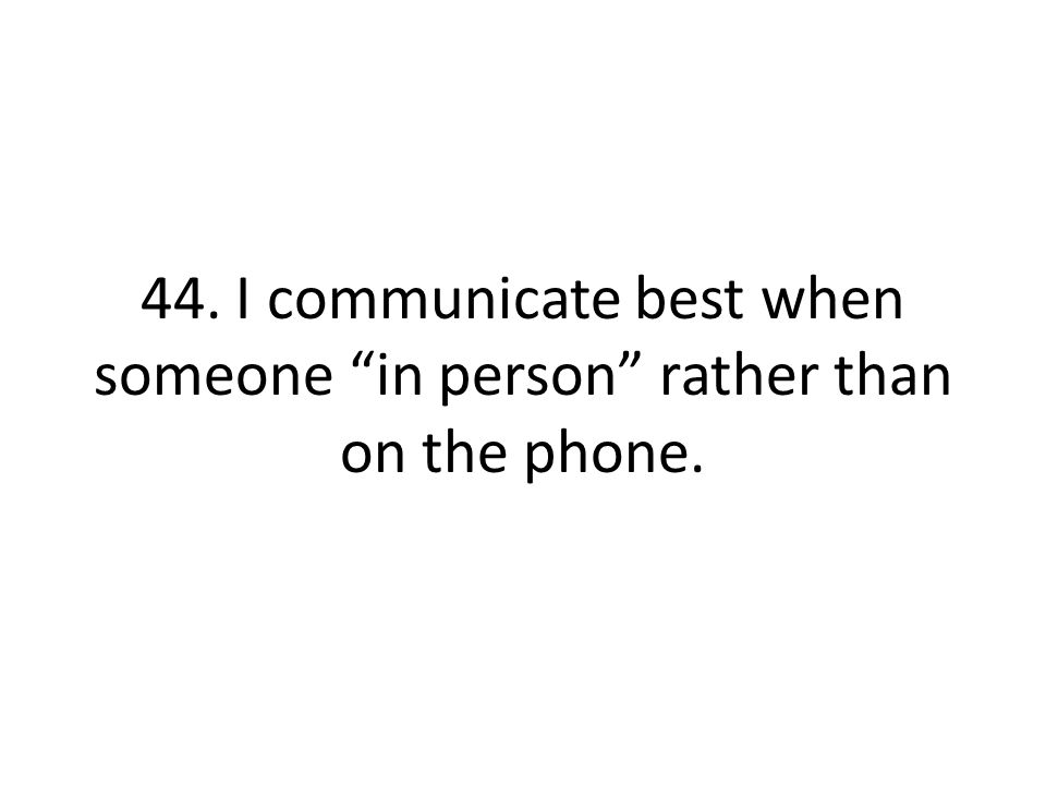 44. I communicate best when someone in person rather than on the phone.