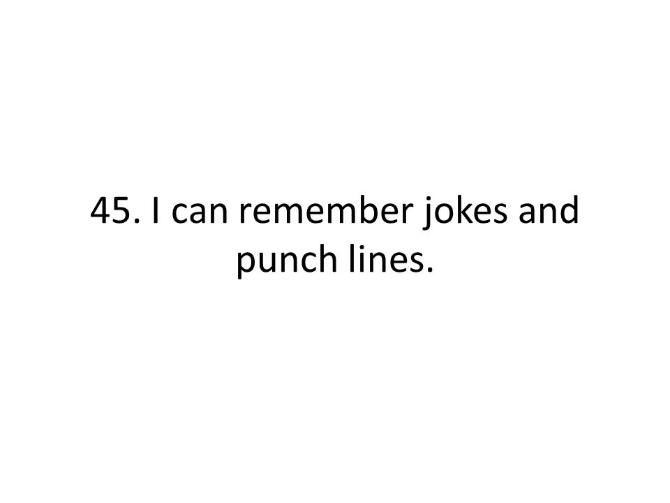 45. I can remember jokes and punch lines.