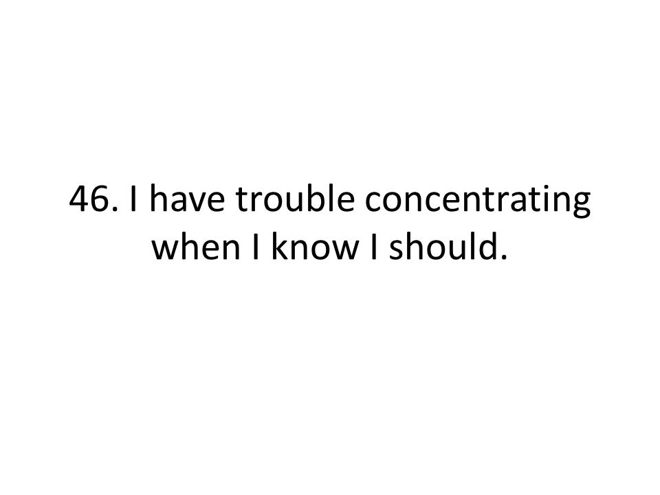 46. I have trouble concentrating when I know I should.