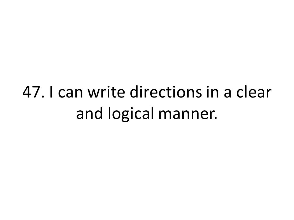 47. I can write directions in a clear and logical manner.