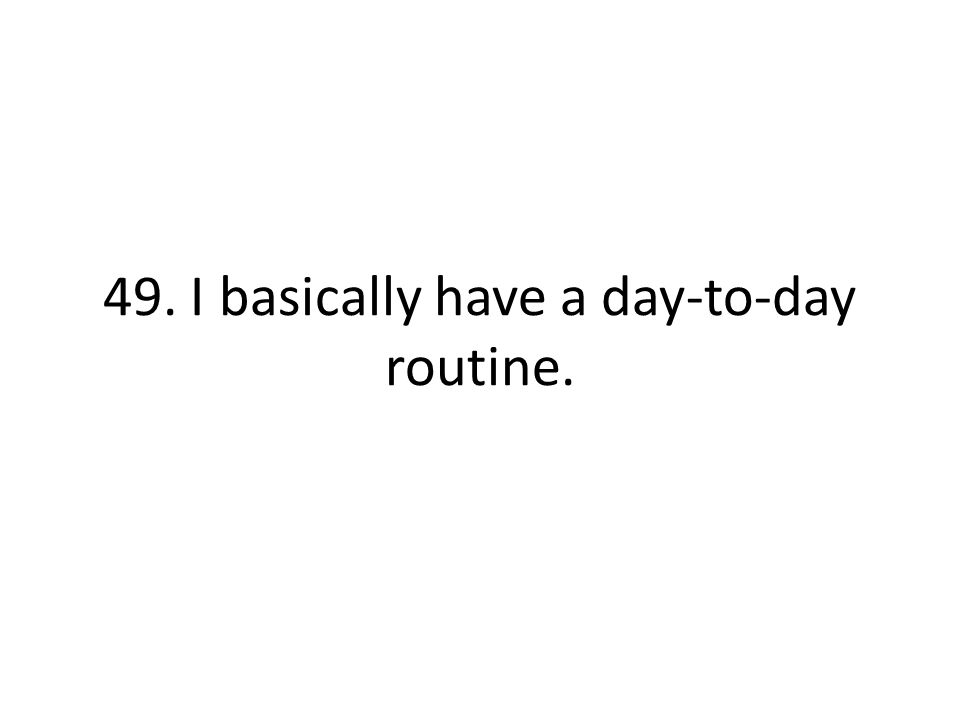 49. I basically have a day-to-day routine.