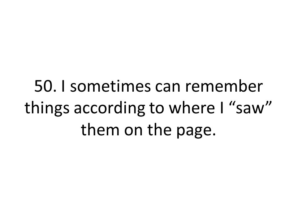 50. I sometimes can remember things according to where I saw them on the page.
