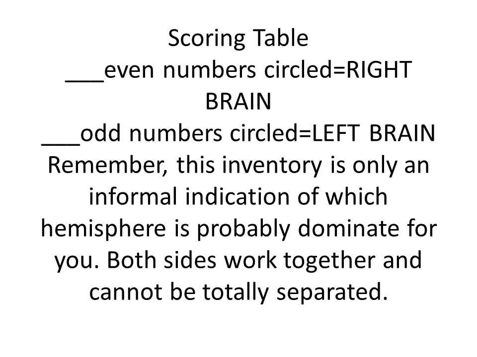Scoring Table ___even numbers circled=RIGHT BRAIN ___odd numbers circled=LEFT BRAIN Remember, this inventory is only an informal indication of which hemisphere is probably dominate for you.