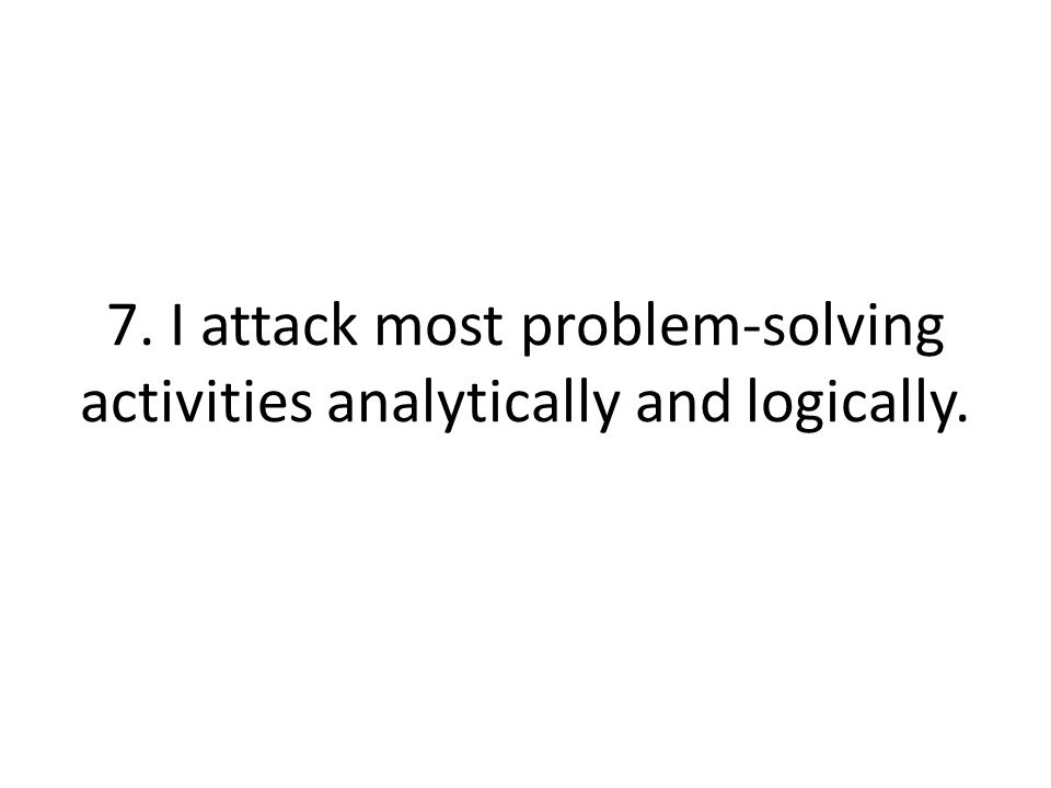 7. I attack most problem-solving activities analytically and logically.