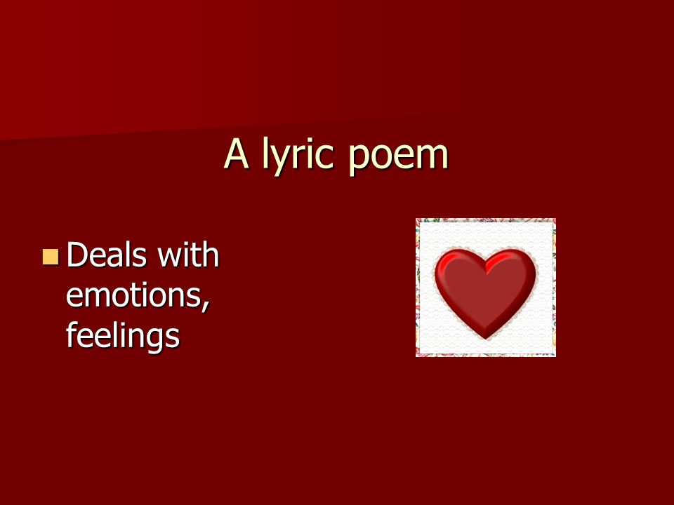 A lyric poem Deals with emotions, feelings Deals with emotions, feelings