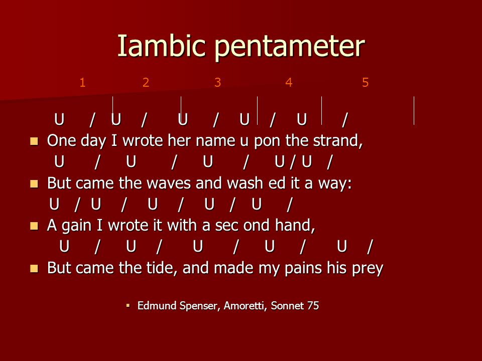 Iambic pentameter U / U / U / U / U / U / U / U / U / U / One day I wrote her name u pon the strand, One day I wrote her name u pon the strand, U / U / U / U / U / U / U / U / U / U / But came the waves and wash ed it a way: But came the waves and wash ed it a way: U / U / U / U / U / U / U / U / U / U / A gain I wrote it with a sec ond hand, A gain I wrote it with a sec ond hand, U / U / U / U / U / U / U / U / U / U / But came the tide, and made my pains his prey But came the tide, and made my pains his prey  Edmund Spenser, Amoretti, Sonnet