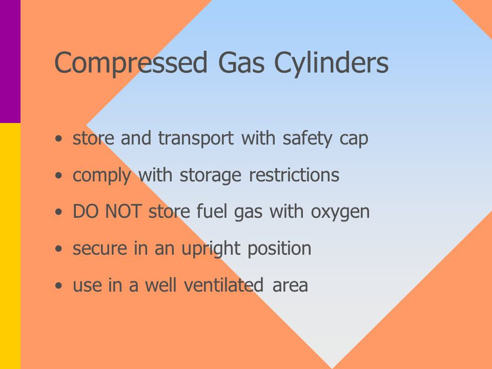 Compressed Gas Cylinders store and transport with safety cap comply with storage restrictions DO NOT store fuel gas with oxygen secure in an upright position use in a well ventilated area