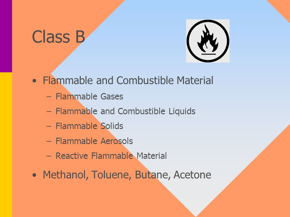 Class B Flammable and Combustible Material – –Flammable Gases – –Flammable and Combustible Liquids – –Flammable Solids – –Flammable Aerosols – –Reactive Flammable Material Methanol, Toluene, Butane, Acetone