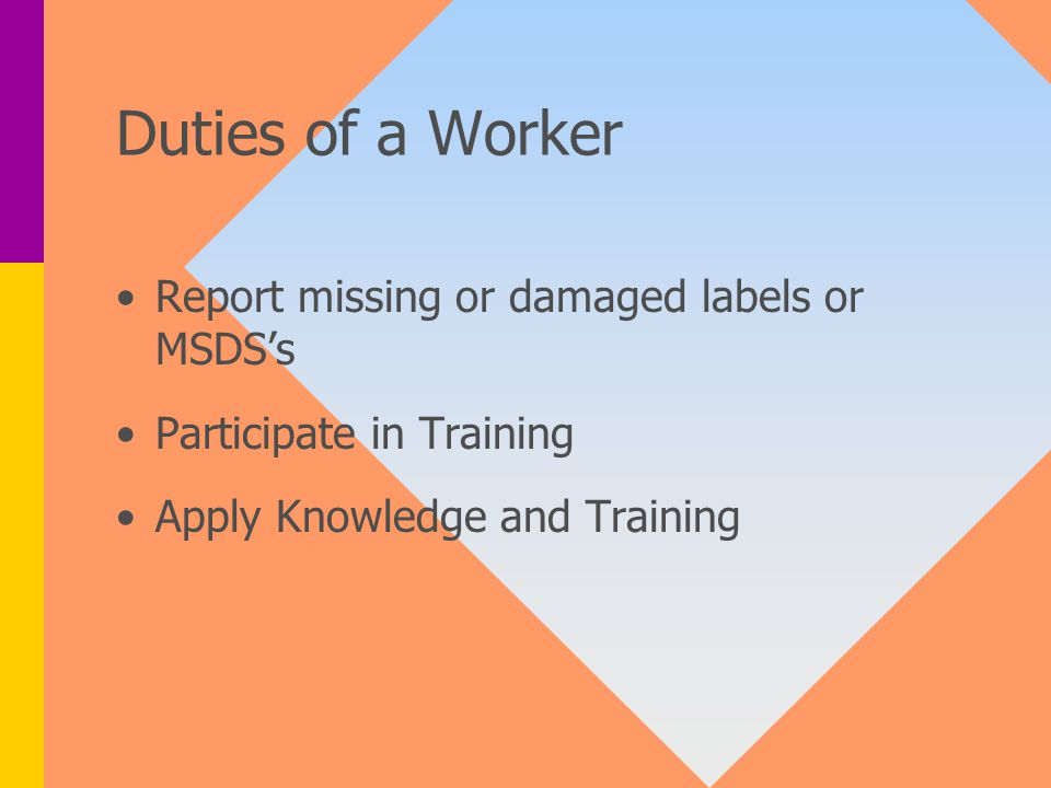 Duties of a Worker Report missing or damaged labels or MSDS's Participate in Training Apply Knowledge and Training