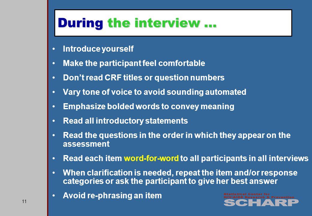 11 Introduce yourself Make the participant feel comfortable Don't read CRF titles or question numbers Vary tone of voice to avoid sounding automated Emphasize bolded words to convey meaning Read all introductory statements Read the questions in the order in which they appear on the assessment Read each item word-for-word to all participants in all interviews When clarification is needed, repeat the item and/or response categories or ask the participant to give her best answer Avoid re-phrasing an item During the interview …