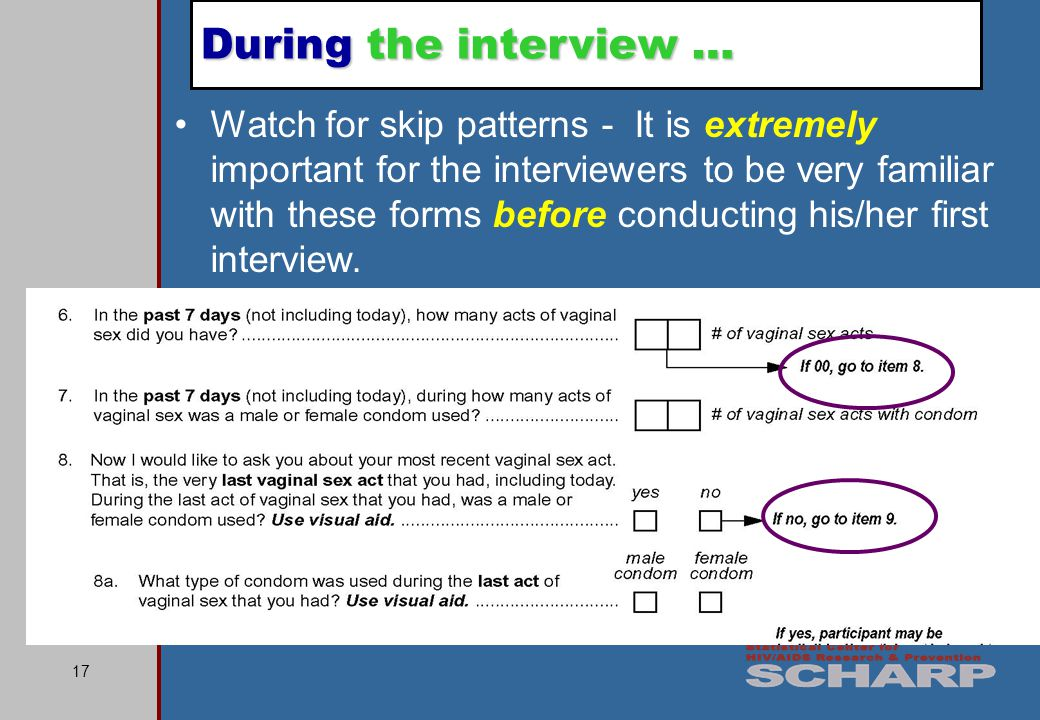 17 Watch for skip patterns - It is extremely important for the interviewers to be very familiar with these forms before conducting his/her first interview.