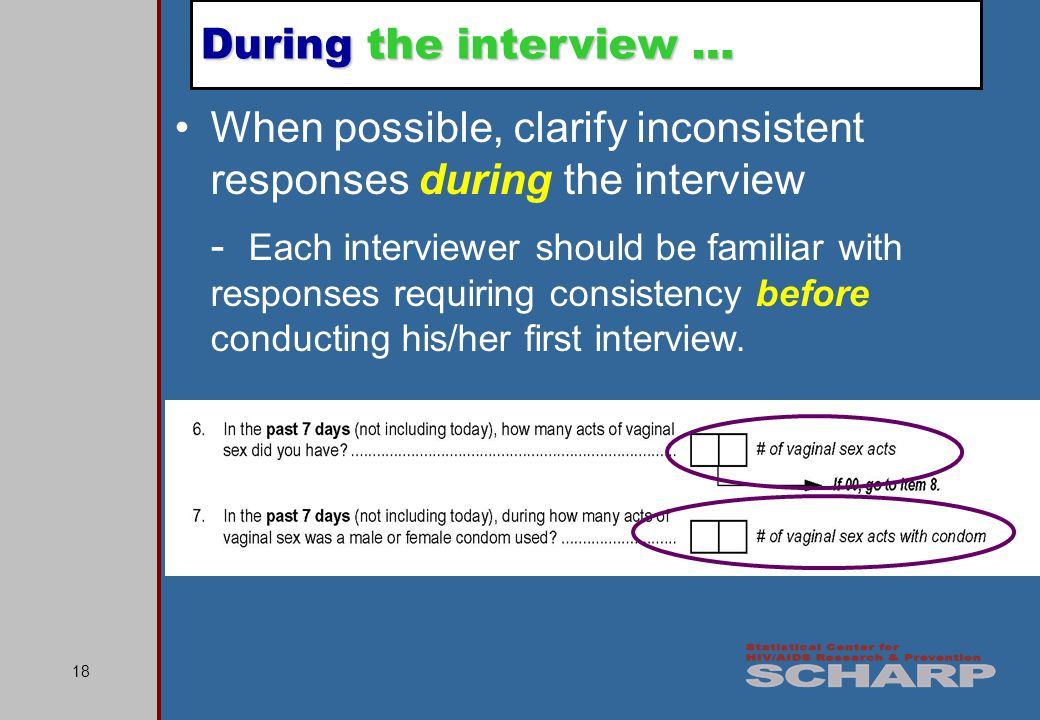 18 When possible, clarify inconsistent responses during the interview - Each interviewer should be familiar with responses requiring consistency before conducting his/her first interview.
