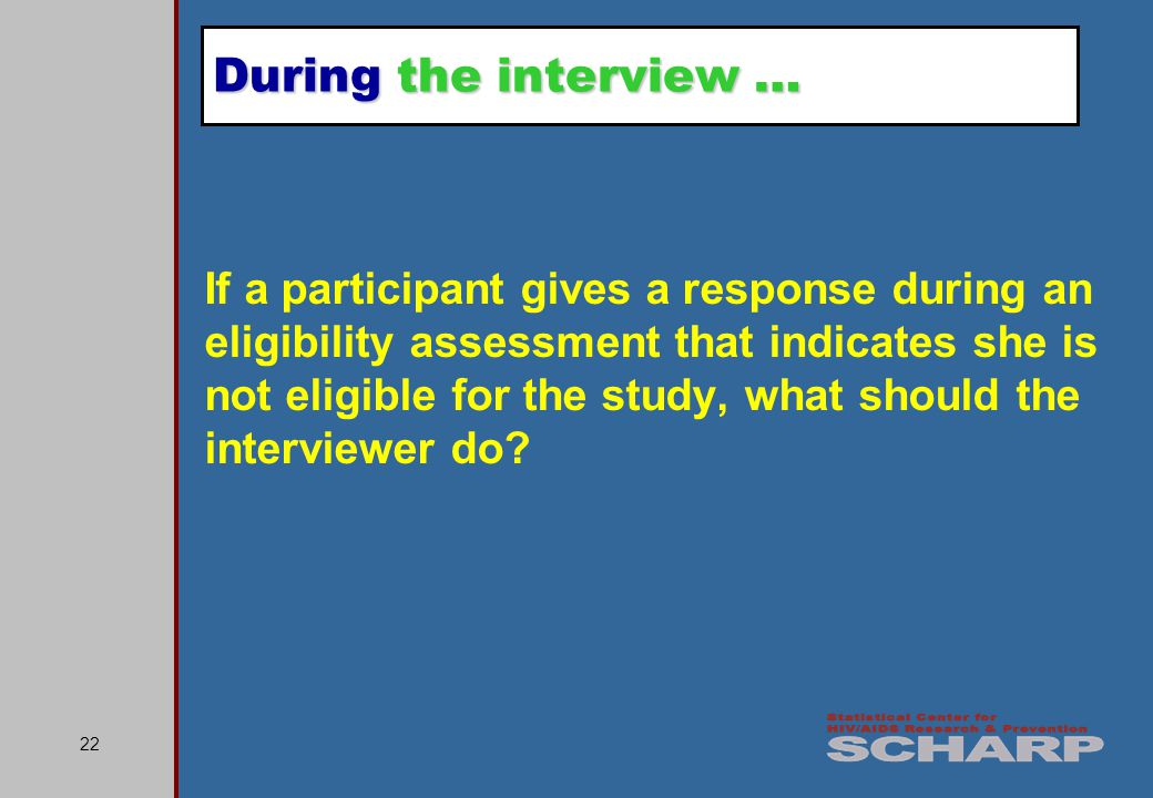 22 If a participant gives a response during an eligibility assessment that indicates she is not eligible for the study, what should the interviewer do.