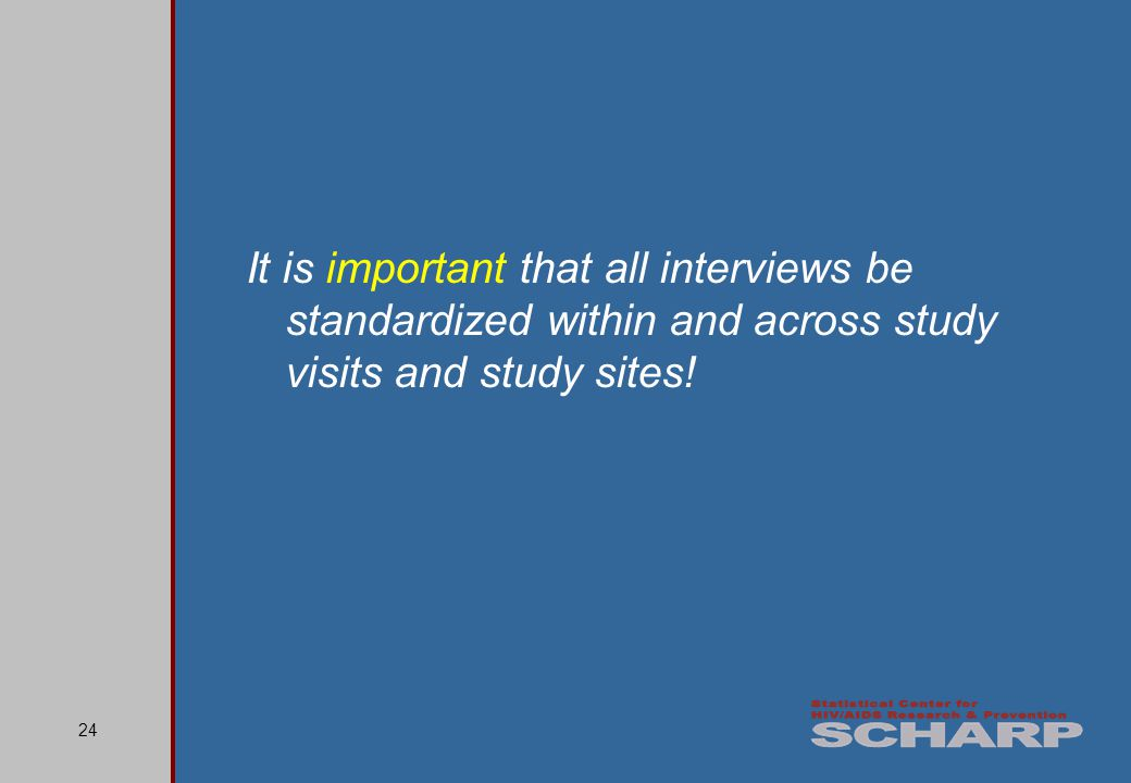 24 It is important that all interviews be standardized within and across study visits and study sites!