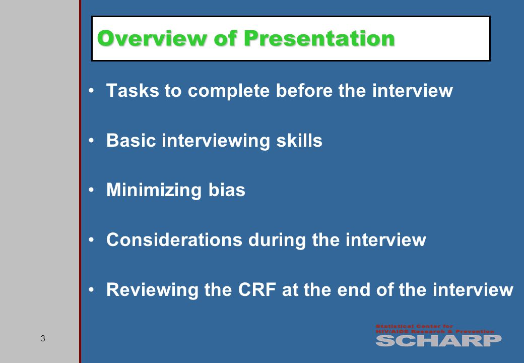 3 Tasks to complete before the interview Basic interviewing skills Minimizing bias Considerations during the interview Reviewing the CRF at the end of the interview Overview of Presentation
